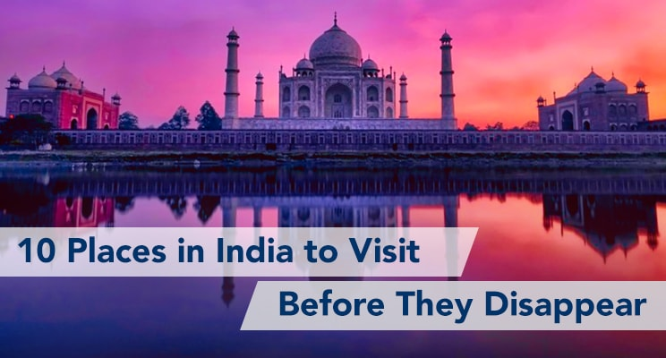 10 places in india to visit before they disappear doom tourism